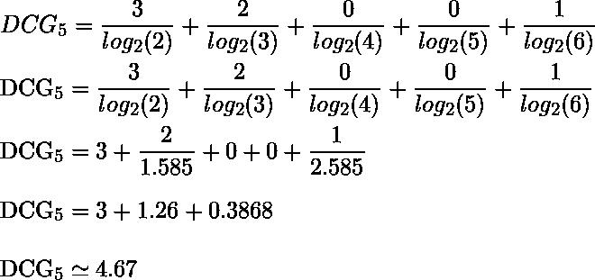 DCG_5 = \dfrac{3}{log_2 (2) } + \dfrac{2}{log_2 (3) }+ \dfrac{0}{log_2 (4) } +\dfrac{0}{log_2 (5) } + \dfrac{1}{log_2 (6) }\\  DCG_5 = \dfrac{3}{log_2 (2) } + \dfrac{2}{log_2 (3) }+ \dfrac{0}{log_2 (4) } +\dfrac{0}{log_2 (5) } + \dfrac{1}{log_2 (6) } \\  DCG_5 = 3 + \dfrac{2}{1.585} + 0 + 0 + \dfrac{1}{2.585}\\  DCG_5 =  3 + 1.26 + 0.3868 \\  DCG_5 \simeq 4.67