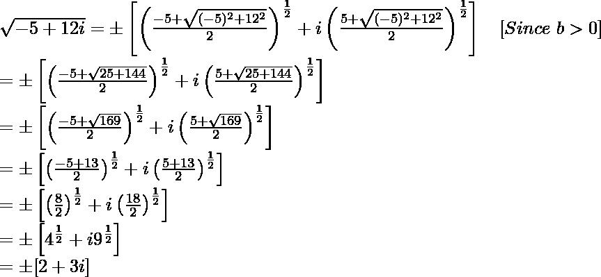 \sqrt{-5+12i}=\pm\left[\left(\frac{-5+\sqrt{(-5)^2+12^2}}{2}\right)^{\frac{1}{2}}+i\left(\frac{5+\sqrt{(-5)^2+12^2}}{2}\right)^{\frac{1}{2}}\right]\ \ \ [Since\ b>0]\\ =\pm\left[\left(\frac{-5+\sqrt{25+144}}{2}\right)^{\frac{1}{2}}+i\left(\frac{5+\sqrt{25+144}}{2}\right)^{\frac{1}{2}}\right]\\ =\pm\left[\left(\frac{-5+\sqrt{169}}{2}\right)^{\frac{1}{2}}+i\left(\frac{5+\sqrt{169}}{2}\right)^{\frac{1}{2}}\right]\\ =\pm\left[\left(\frac{-5+13}{2}\right)^{\frac{1}{2}}+i\left(\frac{5+13}{2}\right)^{\frac{1}{2}}\right]\\ =\pm\left[\left(\frac{8}{2}\right)^{\frac{1}{2}}+i\left(\frac{18}{2}\right)^{\frac{1}{2}}\right]\\ =\pm\left[4^{\frac{1}{2}}+i9^{\frac{1}{2}}\right]\\ =\pm[2+3i]