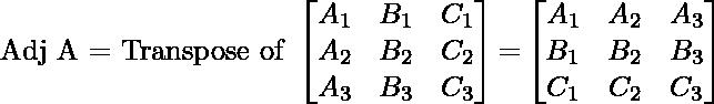 \text{Adj A = Transpose of }\begin{bmatrix} A_1 & B_1 & C_1\\ A_2 & B_2 & C_2\\ A_3 & B_3 & C_3 \end{bmatrix}\text{=} \begin{bmatrix} A_1 & A_2 & A_3\\ B_1 & B_2 & B_3\\ C_1 & C_2 & C_3 \end{bmatrix}