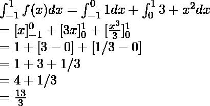 \int_{-1}^1f(x)dx= \int_{-1}^01dx + \int_0^13+x^2dx\\=[x]_{-1}^0+[3x]_0^1+[\frac{x^3}{3}]_0^1\\=1+[3-0]+[1/3-0]\\=1+3+1/3\\=4+1/3\\=\frac{13}{3}