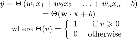 \[\begin{array}{c}\hat{y}=\Theta\left(w_{1} x_{1}+w_{2} x_{2}+\ldots+w_{n} x_{n}+b\right) \\ =\Theta(\mathbf{w} \cdot \mathbf{x}+b) \\  \text { where } \Theta(v)=\left\{\begin{array}{cc} 1 & \text { if } v \geqslant 0 \\ 0 & \text { otherwise } \end{array}\right. \end{array}\]
