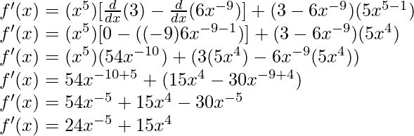 f'(x) = (x^5)[\frac{d}{dx}(3)-\frac{d}{dx}(6x^{-9})] + (3-6x^{-9})(5x^{5-1})\\ f'(x) = (x^5)[0-((-9)6x^{-9-1})] + (3-6x^{-9})(5x^{4})\\ f'(x) = (x^5)(54x^{-10}) + (3(5x^{4})-6x^{-9}(5x^{4}))\\ f'(x) = 54x^{-10+5} + (15x^{4} -30x^{-9+4})\\ f'(x) = 54x^{-5} + 15x^{4} -30x^{-5}\\ f'(x) = 24x^{-5} + 15x^{4}