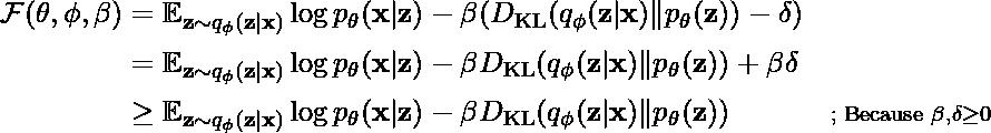 \begin{aligned} \mathcal{F}(\theta, \phi, \beta) &= \mathbb{E}_{\mathbf{z} \sim q_\phi(\mathbf{z}\vert\mathbf{x})} \log p_\theta(\mathbf{x}\vert\mathbf{z}) - \beta(D_\text{KL}(q_\phi(\mathbf{z}\vert\mathbf{x})\|p_\theta(\mathbf{z})) - \delta) & \\ & = \mathbb{E}_{\mathbf{z} \sim q_\phi(\mathbf{z}\vert\mathbf{x})} \log p_\theta(\mathbf{x}\vert\mathbf{z}) - \beta D_\text{KL}(q_\phi(\mathbf{z}\vert\mathbf{x})\|p_\theta(\mathbf{z})) + \beta \delta & \\ & \geq \mathbb{E}_{\mathbf{z} \sim q_\phi(\mathbf{z}\vert\mathbf{x})} \log p_\theta(\mathbf{x}\vert\mathbf{z}) - \beta D_\text{KL}(q_\phi(\mathbf{z}\vert\mathbf{x})\|p_\theta(\mathbf{z})) & \scriptstyle{\text{; Because }\beta,\delta\geq 0} \end{aligned}