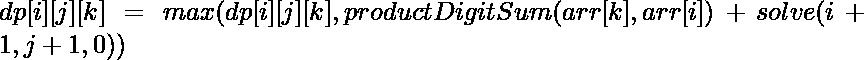 dp[i][j][k] = max(dp[i][j][k], productDigitSum(arr[k], arr[i]) + solve(i+1, j+1, 0))
