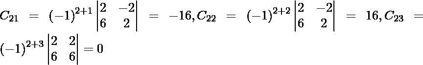 C_{21} = \left( - 1 \right)^{2 + 1} \begin{vmatrix}2 & - 2 \\ 6 & 2\end{vmatrix} = - 16, C_{22} = \left( - 1 \right)^{2 + 2} \begin{vmatrix}2 & - 2 \\ 6 & 2\end{vmatrix} = 16, C_{23} = \left( - 1 \right)^{2 + 3} \begin{vmatrix}2 & 2 \\ 6 & 6\end{vmatrix} = 0