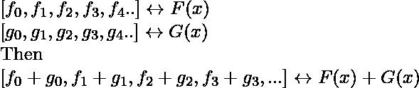 \newline[f_{0},f_{1},f_{2},f_{3},f_{4}..]\leftrightarrow F(x) \newline [g_{0},g_{1},g_{2},g_{3},g_{4}..]\leftrightarrow G(x)\newline \textup{Then}\newline [f_{0}+g_{0},f_{1}+g_{1},f_{2}+g_{2},f_{3}+g_{3},...]\leftrightarrow F(x)+G(x)
