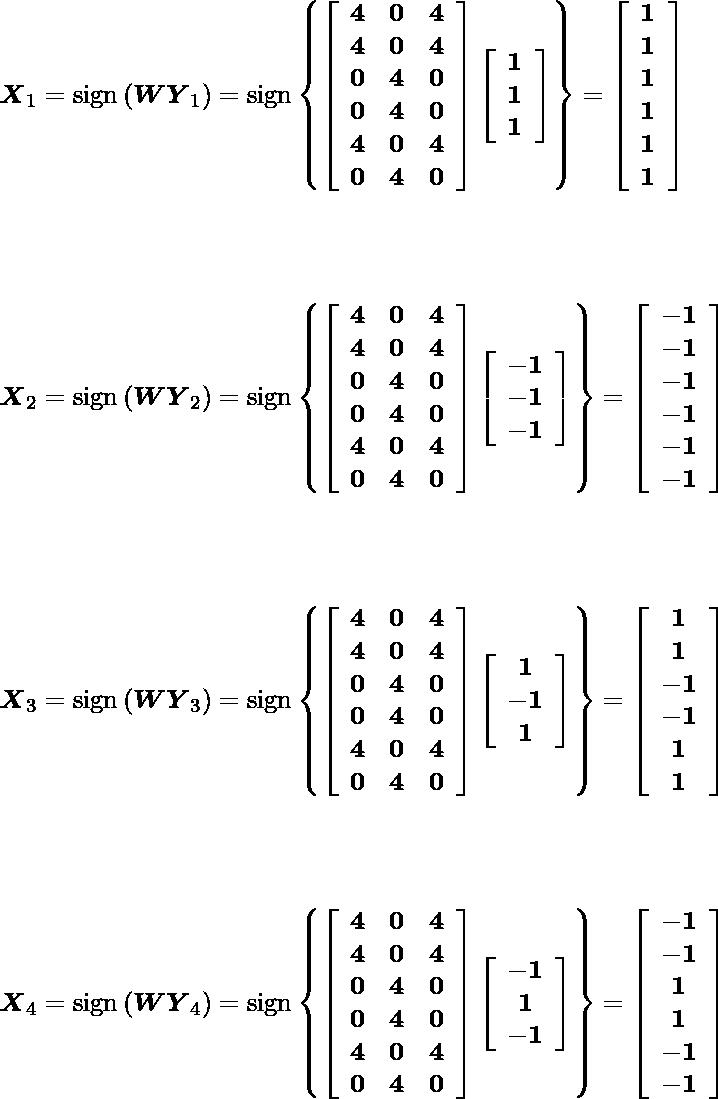 \[$\boldsymbol{X}_{1}=\operatorname{sign}\left(\boldsymbol{W} \boldsymbol{Y}_{1}\right)=\operatorname{sign}\left\{\left[\begin{array}{ccc}\mathbf{4} & \mathbf{0} & \mathbf{4} \\ \mathbf{4} & \mathbf{0} & \mathbf{4} \\ \mathbf{0} & \mathbf{4} & \mathbf{0} \\ \mathbf{0} & \mathbf{4} & \mathbf{0} \\ \mathbf{4} & \mathbf{0} & \mathbf{4} \\ \mathbf{0} & \mathbf{4} & \mathbf{0}\end{array}\right]\left[\begin{array}{c}\mathbf{1} \\ \mathbf{1} \\ \mathbf{1}\end{array}\right]\right\}=\left[\begin{array}{c}\mathbf{1} \\ \mathbf{1} \\ \mathbf{1} \\ \mathbf{1} \\ \mathbf{1} \\ \mathbf{1}\end{array}\right]$\] \[$\boldsymbol{X}_{2}=\operatorname{sign}\left(\boldsymbol{W} \boldsymbol{Y}_{2}\right)=\operatorname{sign}\left\{\left[\begin{array}{ccc}\mathbf{4} & \mathbf{0} & \mathbf{4} \\ \mathbf{4} & \mathbf{0} & \mathbf{4} \\ \mathbf{0} & \mathbf{4} & \mathbf{0} \\ \mathbf{0} & \mathbf{4} & \mathbf{0} \\ \mathbf{4} & \mathbf{0} & \mathbf{4} \\ \mathbf{0} & \mathbf{4} & \mathbf{0}\end{array}\right]\left[\begin{array}{c}\mathbf{-1} \\ \mathbf{-1} \\ \mathbf{-1}\end{array}\right]\right\}=\left[\begin{array}{c}\mathbf{-1} \\ \mathbf{-1} \\ \mathbf{-1} \\ \mathbf{-1} \\ \mathbf{-1} \\ \mathbf{-1}\end{array}\right]$\] \[$\boldsymbol{X}_{3}=\operatorname{sign}\left(\boldsymbol{W} \boldsymbol{Y}_{3}\right)=\operatorname{sign}\left\{\left[\begin{array}{ccc}\mathbf{4} & \mathbf{0} & \mathbf{4} \\ \mathbf{4} & \mathbf{0} & \mathbf{4} \\ \mathbf{0} & \mathbf{4} & \mathbf{0} \\ \mathbf{0} & \mathbf{4} & \mathbf{0} \\ \mathbf{4} & \mathbf{0} & \mathbf{4} \\ \mathbf{0} & \mathbf{4} & \mathbf{0}\end{array}\right]\left[\begin{array}{c}\mathbf{1} \\ \mathbf{-1} \\ \mathbf{1}\end{array}\right]\right\}=\left[\begin{array}{c}\mathbf{1} \\ \mathbf{1} \\ \mathbf{-1} \\ \mathbf{-1} \\ \mathbf{1} \\ \mathbf{1}\end{array}\right]$\] \[$\boldsymbol{X}_{4}=\operatorname{sign}\left(\boldsymbol{W} \boldsymbol{Y}_{4}\right)=\operatorname{sign}\left\{\left[\begin{array}{ccc}\mathbf{4} & \mathbf{0} & \mathbf{4} \\ \