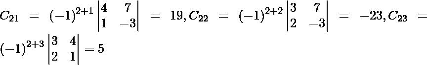 C_{21} = \left( - 1 \right)^{2 + 1} \begin{vmatrix}4 & 7 \\ 1 & - 3\end{vmatrix} = 19 , C_{22} = \left( - 1 \right)^{2 + 2} \begin{vmatrix}3 & 7 \\ 2 & - 3\end{vmatrix} = - 23 , C_{23} = \left( - 1 \right)^{2 + 3} \begin{vmatrix}3 & 4 \\ 2 & 1\end{vmatrix} = 5