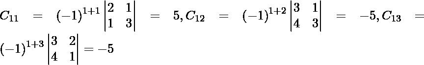 C_{11} = \left( - 1 \right)^{1 + 1} \begin{vmatrix}2 & 1 \\ 1 & 3\end{vmatrix} = 5, C_{12} = \left( - 1 \right)^{1 + 2} \begin{vmatrix}3 & 1 \\ 4 & 3\end{vmatrix} = - 5, C_{13} = \left( - 1 \right)^{1 + 3} \begin{vmatrix}3 & 2 \\ 4 & 1\end{vmatrix} = - 5