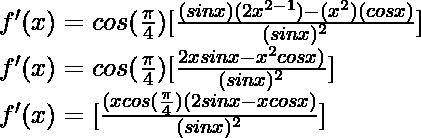 f'(x) = cos(\frac{\pi}{4}) [\frac{(sin x) (2x^{2-1}) - (x^2) (cos x)}{(sin x)^2}]\\ f'(x) = cos(\frac{\pi}{4}) [\frac{2x sin x - x^2 cos x)}{(sin x)^2}]\\ f'(x) = [\frac{(x cos(\frac{\pi}{4})(2 sin x - x cos x)}{(sin x)^2}]