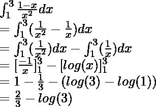 \int^{3}_{1}\frac{1 - x}{x^2}dx \\ = \int^{3}_{1}( \frac{1}{x^2} - \frac{1}{x})dx \\ = \int^{3}_{1}( \frac{1}{x^2} )dx- \int^{3}_{1}(\frac{1}{x})dx \\ = [\frac{-1}{x}]^3_1 - [log(x)]^{3}_{1} \\ = 1 - \frac{1}{3} - (log(3) - log(1)) \\ = \frac{2}{3} - log(3)