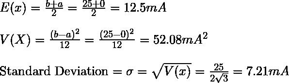 E(x) = \frac{b+a}{2} = \frac{25+0}{2} = 12.5 mA\\\\ V(X) = \frac{(b-a)^2}{12} = \frac{(25-0)^2}{12} = 52.08 mA^2\\\\ \text{Standard Deviation} = \sigma = \sqrt{V(x)} = \frac{25}{2\sqrt{3}} = 7.21 mA