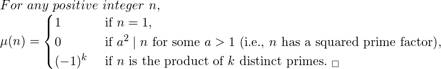 For \ any \  positive \  integer \  n, \\  \(\mu(n) = \begin{cases}  1 & \text{ if } n=1, \\ 0 & \text{ if } a^2 \mid n \text{ for some } a > 1 \text{ (i.e., } n \text{ has a squared prime factor)}, \\ (-1)^k & \text { if } n \text{ is the product of } k \text{ distinct primes.} \ _\square \end{cases}\)