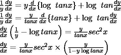 ⇒ \frac{1}{y}\frac{dy}{dx}=y\frac{d}{dx}\{\log\ tanx\}+\log\ tan\frac{dy}{dx}\\ ⇒ \frac{1}{y}\frac{dy}{dx}=\frac{y}{tanx}\frac{d}{dx}\{tanx\}+\log\ tan\frac{dy}{dx}\\ ⇒\frac{dy}{dx}\left(\frac{1}{y}-\log tanx\right)=\frac{y}{tanx}sec^2x\\ ⇒\frac{dy}{dx}=\frac{y}{tanx}sec^2x\times\left(\frac{y}{1-y\log tanx}\right)\\