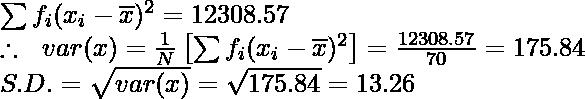\sum f_i(x_i-\overline{x})^2 = 12308.57\\ \therefore \ \ var (x)=\frac{1}{N}\left[\sum f_i(x_i-\overline{x})^2\right]=\frac{12308.57}{70}=175.84\\ S.D. = \sqrt{var(x)}=\sqrt{175.84}=13.26