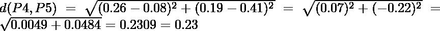 d(P4,P5) = \sqrt{(0.26-0.08)^2 + (0.19-0.41)^2} = \sqrt{(0.07)^2 + (-0.22)^2} = \sqrt{0.0049+0.0484} = 0.2309 = 0.23