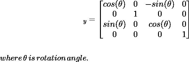\large\hspace{4cm}\R_y=\left[\begin{matrix}cos(\theta)&0&-sin(\theta)&0\\ 0&1&0&0\\ sin(\theta)&0&cos(\theta)&0\\ 0&0&0&1\end{matrix}\right]\\ \newline \\\,\,\hspace{5cm}where\, \theta\, is\, rotation\,angle.\\ \newline \newline