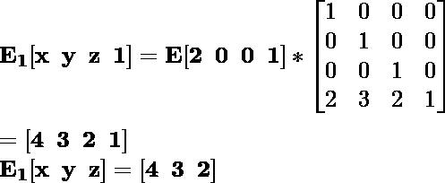\mathbf{E_1[x\hspace{0.2cm}y\hspace{0.2cm}z\hspace{0.2cm}1]=E[2\hspace{0.2cm}0\hspace{0.2cm}0\hspace{0.2cm}1]*\left[\begin{matrix}1&0&0&0\\0&1&0&0\\0&0&1&0\\2&3&2&1\end{matrix}\right]}\\ \\\hspace{6.52cm} \mathbf{=[4\hspace{0.2cm}3\hspace{0.2cm}2\hspace{0.2cm}1]} \\\hspace{4.15cm} \mathbf{E_1[x\hspace{0.2cm}y\hspace{0.2cm}z]=[4\hspace{0.2cm}3\hspace{0.2cm}2]}