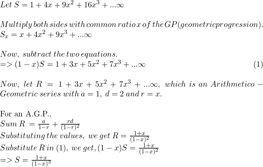 Let\: S = 1 + 4x + 9x^2 + 16x^3 + ...\infty \\\\ Multiply\: both\: sides\: with\: common\: ratio\: x\: of\: the\: GP(geometric progression).\\ S_x = x + 4x^2 + 9x^3 + ...\infty \\  \\ Now, \: subtract\: the\: two\: equations.\\ => (1-x)S = 1 + 3x + 5x^2 + 7x^3 + ...\infty     \null\hfill      (1)\\\\ Now, \: let\: R = 1 + 3x + 5x^2 + 7x^3 + ...\infty, \: which\: is\: an \:Arithmetico-Geometric\: series\: with \:a=1, \: d=2 \:and \:r=x.\\  For an A.G.P.,  $Sum \:R \:= \frac{a}{1-r} + \frac{rd}{(1-r)^2} \\ Substituting\: the \:values, \:we\: get\: R = \frac{1+x}{(1-x)^2} \\ Substitute\: R\: in\: (1), \:we\: get, (1-x)S=\frac{1+x}{(1-x)^2} \\ => S= \frac{1+x}{(1-x)^3}$