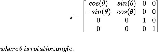 \large\hspace{4cm}\R_z=\left[\begin{matrix}cos(\theta)&sin(\theta)&0&0\\ -sin(\theta)&cos(\theta)&0&0\\ 0&0&1&0\\ 0&0&0&1\end{matrix}\right]\\ \newline \\\,\,\hspace{5cm}where\, \theta\, is\, rotation\,angle. \\ \newline \newline