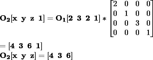 \mathbf{O_2[x\hspace{0.2cm}y\hspace{0.2cm}z\hspace{0.2cm}1]=O_1[2\hspace{0.2cm}3\hspace{0.2cm}2\hspace{0.2cm}1]*\left[\begin{matrix}2&0&0&0\\0&1&0&0\\0&0&3&0\\0&0&0&1\end{matrix}\right]}\\ \\\hspace{6.52cm} \mathbf{=[4\hspace{0.2cm}3\hspace{0.2cm}6\hspace{0.2cm}1]} \\\hspace{4.15cm} \mathbf{O_2[x\hspace{0.2cm}y\hspace{0.2cm}z]=[4\hspace{0.2cm}3\hspace{0.2cm}6]}