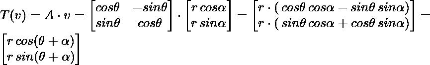 T(v) = A \cdot v= \begin{bmatrix} cos\theta & -sin \theta \\ sin\theta & cos \theta \end{bmatrix} \cdot \begin{bmatrix} r \, cos \alpha \\ r \, sin \alpha \end{bmatrix} = \begin{bmatrix} r \cdot(\, cos \theta \, cos \alpha - sin \theta \, sin \alpha) \\ r \cdot (\, sin \theta \, cos \alpha + cos \theta \, sin \alpha) \end{bmatrix} = \begin{bmatrix} r \, cos(\theta + \alpha) \\ r \, sin(\theta + \alpha)   \end{bmatrix}
