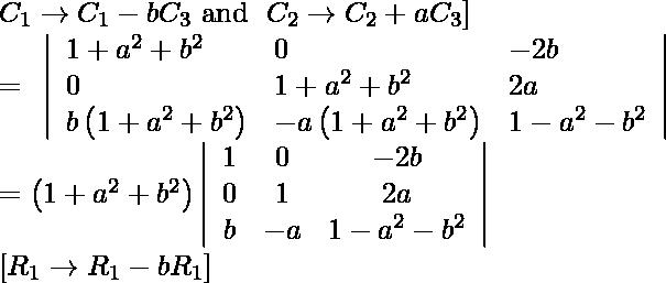 \begin{array}{l} C _{1} \rightarrow C _{1}-b C _{3} \text { and } \left. C _{2} \rightarrow C _{2}+ aC _{3}\right] \ =\begin{array}{ccc} \left|\begin{array}{lll} 1+a^{2}+b^{2} & 0 & -2 b \ 0 & 1+a^{2}+b^{2} & 2 a \ b\left(1+a^{2}+b^{2}\right) & -a\left(1+a^{2}+b^{2}\right) & 1-a^{2}-b^{2} \end{array}\right| \end{array}  \ =\left(1+a^{2}+b^{2}\right)\left|\begin{array}{ccc} 1 & 0 & -2 b \ 0 & 1 & 2 a \ b & -a & 1-a^{2}-b^{2} \end{array}\right| \ {\left[ R _{1} \rightarrow R _{1}-bR_{1} \right]} \end{array}