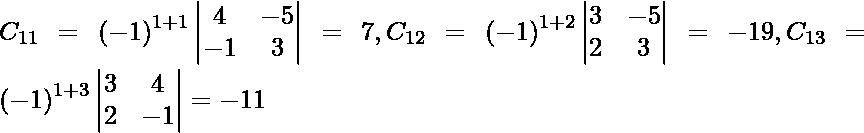 C_{11} = \left( - 1 \right)^{1 + 1} \begin{vmatrix}4 & - 5 \\ - 1 & 3\end{vmatrix} = 7, C_{12} = \left( - 1 \right)^{1 + 2} \begin{vmatrix}3 & - 5 \\ 2 & 3\end{vmatrix} = - 19, C_{13} = \left( - 1 \right)^{1 + 3} \begin{vmatrix}3 & 4 \\ 2 & - 1\end{vmatrix} = - 11