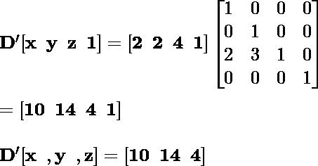 \mathbf{D'[x\hspace{0.2cm}y \hspace{0.2cm}z\hspace{0.2cm}1]= [2\hspace{0.2cm}2\hspace{0.2cm}4\hspace {0.2cm}1]\left [\begin{matrix}1&0&0&0 \\0&1&0&0\\2&3&1&0\\0&0&0&1\end{matrix}\right] } \\ \newline \hspace{7.09cm}\mathbf{= [10\hspace{0.2cm}14\hspace{0.2cm}4\hspace{0.2cm}1] }\\ \newline \hspace{4.37cm}\mathbf{D'[x\hspace{0.2cm} , y\hspace{0.2cm}, z]=[10\hspace{0.2cm}14 \hspace{0.2cm}4]}