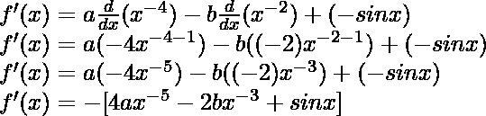 f'(x) = a \frac{d}{dx}(x^{-4}) - b\frac{d}{dx}(x^{-2})+(- sin x)\\ f'(x) = a (-4x^{-4-1}) - b((-2)x^{-2-1})+(- sin x)\\ f'(x) = a (-4x^{-5}) - b((-2)x^{-3})+(- sin x)\\ f'(x) = -[4ax^{-5} - 2bx^{-3} + sin x]