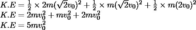 K.E =\frac{1}{2}\times2m(\sqrt{2}v_0)^2+\frac{1}{2}\times{m}(\sqrt{2}v_0)^2+\frac{1}{2}\times{m}(2v_0)^2\\ K.E =2mv_0^2+mv_0^2+2mv_0^2\\ K.E=5mv_0^2