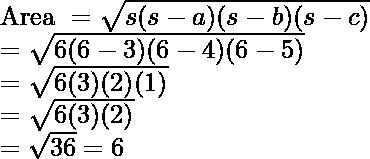 \\ \text{Area } = \sqrt{s(s-a)(s-b)(s-c)} \\ = \sqrt{6(6 - 3)(6 - 4)(6 - 5)} \\ = \sqrt{6(3)(2)(1)} \\ = \sqrt{6(3)(2)} \\ = \sqrt{36} = 6