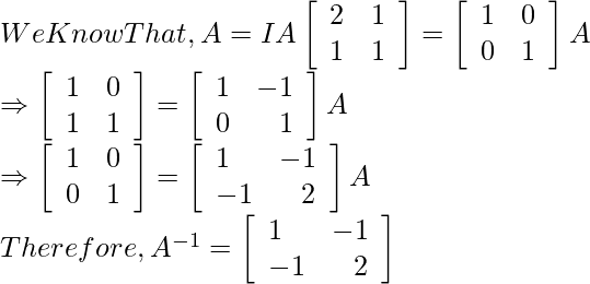 \begin{array}{l} We Know That, A=IA ⇒\left[\begin{array}{ll} 2 & 1 \\ 1 & 1 \end{array}\right]=\left[\begin{array}{ll} 1 & 0 \\ 0 & 1 \end{array}\right] A \\ \Rightarrow\left[\begin{array}{ll} 1 & 0 \\ 1 & 1 \end{array}\right]=\left[\begin{array}{lr} 1 & -1 \\ 0 & 1 \end{array}\right] A \\ \Rightarrow\left[\begin{array}{ll} 1 & 0 \\ 0 & 1 \end{array}\right]=\left[\begin{array}{lr} 1 & -1 \\ -1 & 2 \end{array}\right] A \\ Therefore, A^{-1}=\left[\begin{array}{lr} 1 & -1 \\ -1 & 2 \end{array}\right] \end{array}