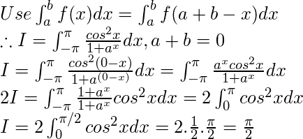 Use  \int_{a}^{b}f(x)dx = \int_{a}^{b}f(a + b-x)dx \\ \therefore I=\int_{-\pi }^{\pi }\frac{cos^{2}x}{1+a^{x}}dx, a+b=0 \\ I=\int_{-\pi }^{\pi }\frac{cos^{2}(0-x)}{1+a^{(0-x)}}dx=\int_{-\pi }^{\pi }\frac{a^{x}cos^{2}x}{1+a^{x}}dx \\ 2I=\int_{-\pi }^{\pi }\frac{1+a^{x}}{1+a^{x}}cos^{2}xdx=2\int_{0 }^{\pi }cos^{2}xdx \\ I = 2\int_{0}^{\pi/2 }cos^{2}xdx=2.\frac{1}{2}.\frac{\pi }{2}=\frac{\pi }{2}