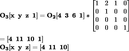 \mathbf{O_3[x\hspace{0.2cm}y\hspace{0.2cm}z\hspace{0.2cm}1]=O_2[4\hspace{0.2cm}3\hspace{0.2cm}6\hspace{0.2cm}1]*\left[\begin{matrix}1&2&1&0\\0&1&0&0\\0&0&1&0\\0&0&0&1\end{matrix}\right]}\\ \\\hspace{6.52cm} \mathbf{=[4\hspace{0.2cm}11\hspace{0.2cm}10\hspace{0.2cm}1]} \\\hspace{4.15cm} \mathbf{O_3[x\hspace{0.2cm}y\hspace{0.2cm}z]=[4\hspace{0.2cm}11\hspace{0.2cm}10]}