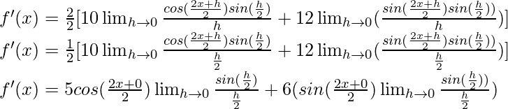 f'(x) = \frac{2}{2}[10 \lim_{h \to 0} \frac{cos (\frac{2x+h}{2}) sin (\frac{h}{2})}{h} + 12 \lim_{h \to 0}  (\frac{sin (\frac{2x+h}{2}) sin (\frac{h}{2}))}{h})]\\ f'(x) = \frac{1}{2}[10 \lim_{h \to 0} \frac{cos (\frac{2x+h}{2}) sin (\frac{h}{2})}{\frac{h}{2}} + 12 \lim_{h \to 0}  (\frac{sin (\frac{2x+h}{2}) sin (\frac{h}{2}))}{\frac{h}{2}})]\\ f'(x) = 5 cos (\frac{2x+0}{2}) \lim_{h \to 0}\frac{ sin (\frac{h}{2})}{\frac{h}{2}} + 6  (sin (\frac{2x+0}{2}) \lim_{h \to 0} \frac{sin (\frac{h}{2}))}{\frac{h}{2}})