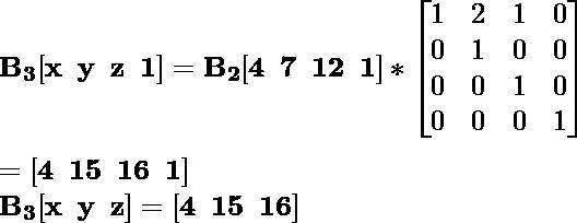 \mathbf{B_3[x\hspace{0.2cm}y\hspace{0.2cm}z\hspace{0.2cm}1]=B_2[4\hspace{0.2cm}7\hspace{0.2cm}12\hspace{0.2cm}1]*\left[\begin{matrix}1&2&1&0\\0&1&0&0\\0&0&1&0\\0&0&0&1\end{matrix}\right]}\\ \\\hspace{6.52cm} \mathbf{=[4\hspace{0.2cm}15\hspace{0.2cm}16\hspace{0.2cm}1]} \\\hspace{4.15cm} \mathbf{B_3[x\hspace{0.2cm}y\hspace{0.2cm}z]=[4\hspace{0.2cm}15\hspace{0.2cm}16]}