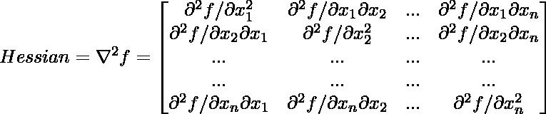 Hessian = \nabla ^2 f = \begin{bmatrix} \partial ^2f/ \partial x_1^2 & \partial ^2f/\partial x_1 \partial x_2 & ... & \partial ^2f/ \partial x_1 \partial x_n\\ \partial ^2f/\partial x_2 \partial x_1 & \partial ^2f/ \partial x_2^2 & ... & \partial ^2f/ \partial x_2 \partial x_n\\ ... & ... & ... & ...\\ ... & ... & ... & ...\\ \partial ^2f/\partial x_n \partial x_1 & \partial ^2f/\partial x_n \partial x_2 & ... & \partial ^2f/ \partial x_n^2\\ \end{bmatrix}