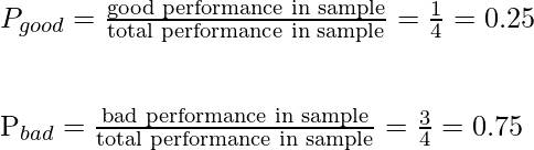 P_{good} = \frac{\text {good performance in sample}}{\text {total performance in sample}} = \frac{1}{4} = 0.25 \newline \newline  P_{bad} = \frac{\text {bad performance in sample}}{\text {total performance in sample}} = \frac{3}{4} = 0.75