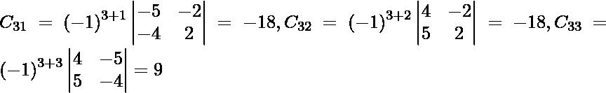 C_{31} = \left( - 1 \right)^{3 + 1} \begin{vmatrix}- 5 & - 2 \\ - 4 & 2\end{vmatrix} = - 18, C_{32} = \left( - 1 \right)^{3 + 2} \begin{vmatrix}4 & - 2 \\ 5 & 2\end{vmatrix} = - 18, C_{33} = \left( - 1 \right)^{3 + 3} \begin{vmatrix}4 & - 5 \\ 5 & - 4\end{vmatrix} = 9