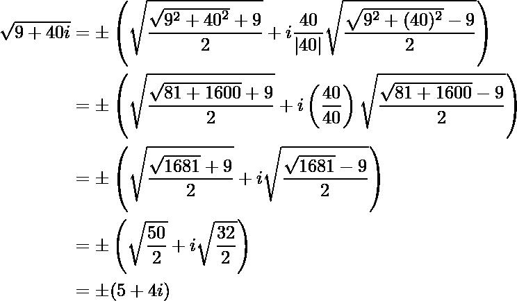 \begin{aligned}\sqrt{9+40i}&=\pm\left(\sqrt{\dfrac{\sqrt{9^2+{40}^2}+9}{2}}+i\dfrac{40}{|40|}\sqrt{\dfrac{\sqrt{9^2+(40)^2}-9}{2}}\right)\&=\pm\left(\sqrt{\dfrac{\sqrt{81+{1600}}+9}{2}}+i\left(\dfrac{40}{40}\right)\sqrt{\dfrac{\sqrt{81+1600}-9}{2}}\right)\&=\pm\left(\sqrt{\dfrac{\sqrt{1681}+9}{2}}+i\sqrt{\dfrac{\sqrt{1681}-9}{2}}\right)\&=\pm\left(\sqrt{\dfrac{50}{2}}+i\sqrt{\dfrac{32}{2}}\right)\&=\pm(5+4i)\end{aligned}