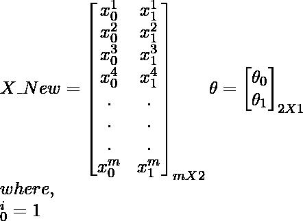 X\_New= \begin{bmatrix}    {x_{0}^1} & {x_{1}^1} \\    {x_{0}^2} & {x_{1}^2}\\    {x_{0}^3} & {x_{1}^3}\\    {x_{0}^4} & {x_{1}^4}\\    . & .\\    . & .\\    . & .\\    {x_{0}^m} & {x_{1}^m}  \end{bmatrix}_{m X 2}  \theta=  \begin{bmatrix}    \theta_{0} \\    \theta_{1}\\  \end{bmatrix}_{2X1}\\  where,\\  \x_{0}^i=1\\