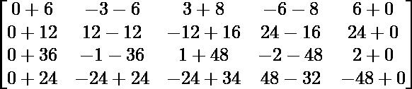 \begin{bmatrix}0+6 & -3-6 & 3+8 & -6-8 & 6+0\\0+12 & 12-12 & -12+16 & 24-16 & 24+0\\0+36 & -1-36 & 1+48 & -2-48 & 2+0\\0+24 & -24+24 & -24+34 & 48-32 & -48+0\end{bmatrix}