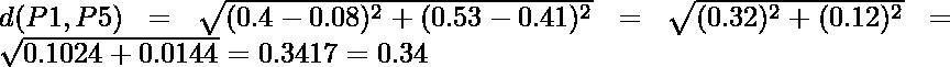 d(P1,P5) = \sqrt{(0.4-0.08)^2 + (0.53-0.41)^2} = \sqrt{(0.32)^2 + (0.12)^2} = \sqrt{0.1024+0.0144} = 0.3417 = 0.34