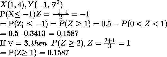 X(1, 4), Y(-1, \triangledown^{2})  P(X\leq -1) Z = \frac{-1-1}{2} = -1  = P(Z< \leq -1) = P(Z \geq 1) = 0.5 - P(0<Z<1)  = 0.5 -0.3413 = 0.1587  If \triangledown = 3, then \hspace{0.2cm} P(Z\geq 2), Z=\frac{2+1}{3} = 1  = P(Z\geq 1) = 0.1587