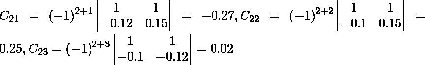 C_{21} = \left( - 1 \right)^{2 + 1} \begin{vmatrix}1 & 1 \\ - 0 . 12 & 0 . 15\end{vmatrix} = - 0 . 27, C_{22} = \left( - 1 \right)^{2 + 2} \begin{vmatrix}1 & 1 \\ - 0 . 1 & 0 . 15\end{vmatrix} = 0 . 25, C_{23} = \left( - 1 \right)^{2 + 3} \begin{vmatrix}1 & 1 \\ - 0 . 1 & - 0 . 12\end{vmatrix} = 0 . 02