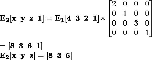 \mathbf{E_2[x\hspace{0.2cm}y\hspace{0.2cm}z\hspace{0.2cm}1]=E_1[4\hspace{0.2cm}3\hspace{0.2cm}2\hspace{0.2cm}1]*\left[\begin{matrix}2&0&0&0\\0&1&0&0\\0&0&3&0\\0&0&0&1\end{matrix}\right]}\\ \\\hspace{6.52cm} \mathbf{=[8\hspace{0.2cm}3\hspace{0.2cm}6\hspace{0.2cm}1]} \\\hspace{4.15cm} \mathbf{E_2[x\hspace{0.2cm}y\hspace{0.2cm}z]=[8\hspace{0.2cm}3\hspace{0.2cm}6]}