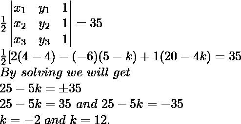 \frac{1}{2}\begin{vmatrix}x_1&y_1&1\\x_2&y_2&1\\x_3&y_3&1\end{vmatrix}=35\\\frac{1}{2}[2(4-4)-(-6)(5-k)+1(20-4k)=35\\By\ solving\ we\ will\ get\\25-5k=\pm35\\25-5k=35\ and\ 25-5k=-35\\k=-2\ and\ k=12.
