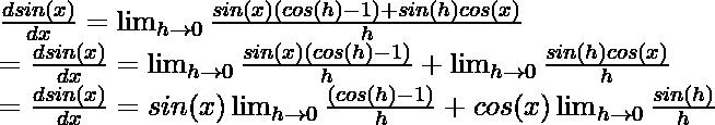 \frac{dsin(x)}{dx} = \lim_{h \to 0}\frac{sin(x)(cos(h)-1) + sin(h)cos(x)}{h} \\ = \frac{dsin(x)}{dx} = \lim_{h \to 0}\frac{sin(x)(cos(h)-1)}{h}+ \lim_{h \to 0}\frac{sin(h)cos(x)}{h} \\ = \frac{dsin(x)}{dx} = sin(x)\lim_{h \to 0}\frac{(cos(h)-1)}{h}+ cos(x)\lim_{h \to 0}\frac{sin(h)}{h} \\