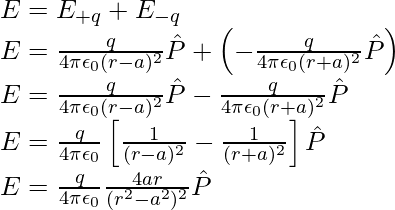 E=E_{+q}+E_{-q}\\ E=\frac{q}{4\pi\epsilon_0(r-a)^2}\hat{P}+\left(-\frac{q}{4\pi\epsilon_0(r+a)^2}\hat{P}\right)\\ E=\frac{q}{4\pi\epsilon_0(r-a)^2}\hat{P}-\frac{q}{4\pi\epsilon_0(r+a)^2}\hat{P}\\ E=\frac{q}{4\pi\epsilon_0}\left[\frac{1}{(r-a)^2}-\frac{1}{(r+a)^2}\right]\hat{P}\\ E=\frac{q}{4\pi\epsilon_0}\frac{4ar}{(r^2-a^2)^2}\hat{P}